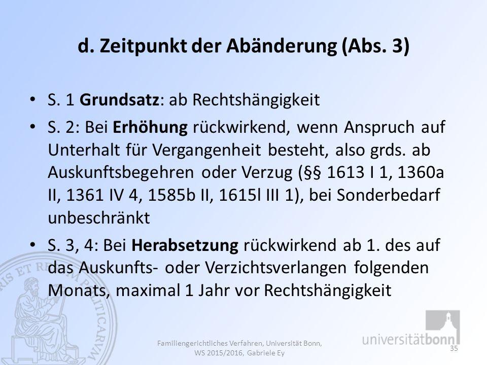 d. Zeitpunkt der Abänderung (Abs. 3) S. 1 Grundsatz: ab Rechtshängigkeit S. 2: Bei Erhöhung rückwirkend, wenn Anspruch auf Unterhalt für Vergangenheit