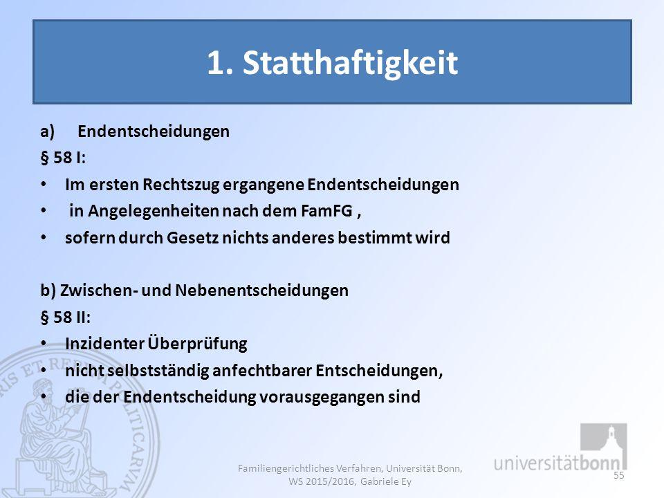 1. Statthaftigkeit a)Endentscheidungen § 58 I: Im ersten Rechtszug ergangene Endentscheidungen in Angelegenheiten nach dem FamFG, sofern durch Gesetz