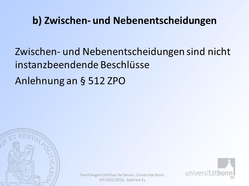 b) Zwischen- und Nebenentscheidungen Zwischen- und Nebenentscheidungen sind nicht instanzbeendende Beschlüsse Anlehnung an § 512 ZPO Familiengerichtli