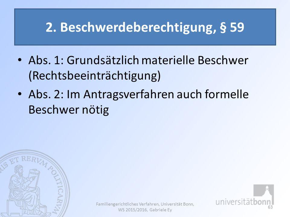 2. Beschwerdeberechtigung, § 59 Abs. 1: Grundsätzlich materielle Beschwer (Rechtsbeeinträchtigung) Abs. 2: Im Antragsverfahren auch formelle Beschwer