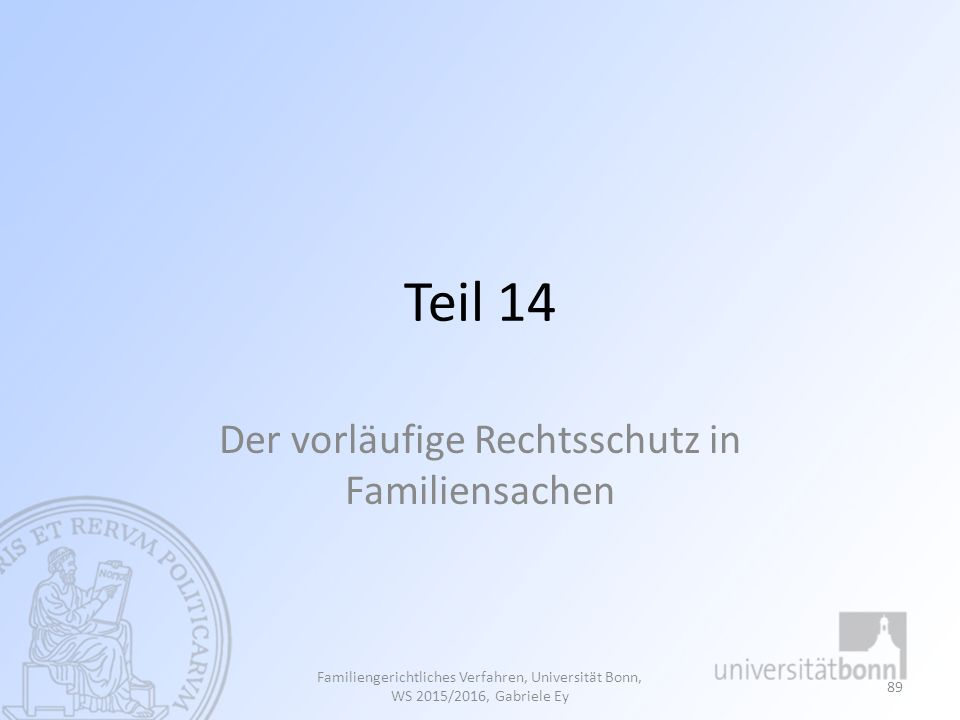 Teil 14 Der vorläufige Rechtsschutz in Familiensachen Familiengerichtliches Verfahren, Universität Bonn, WS 2015/2016, Gabriele Ey 89
