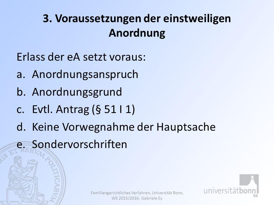 3. Voraussetzungen der einstweiligen Anordnung Erlass der eA setzt voraus: a.Anordnungsanspruch b.Anordnungsgrund c.Evtl. Antrag (§ 51 I 1) d.Keine Vo