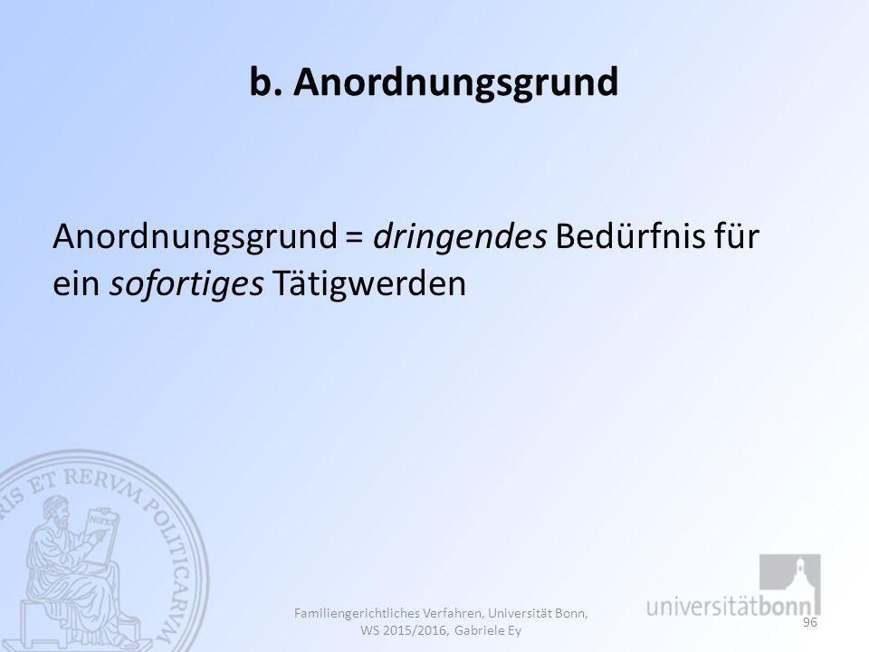 b. Anordnungsgrund Anordnungsgrund = dringendes Bedürfnis für ein sofortiges Tätigwerden Familiengerichtliches Verfahren, Universität Bonn, WS 2015/20