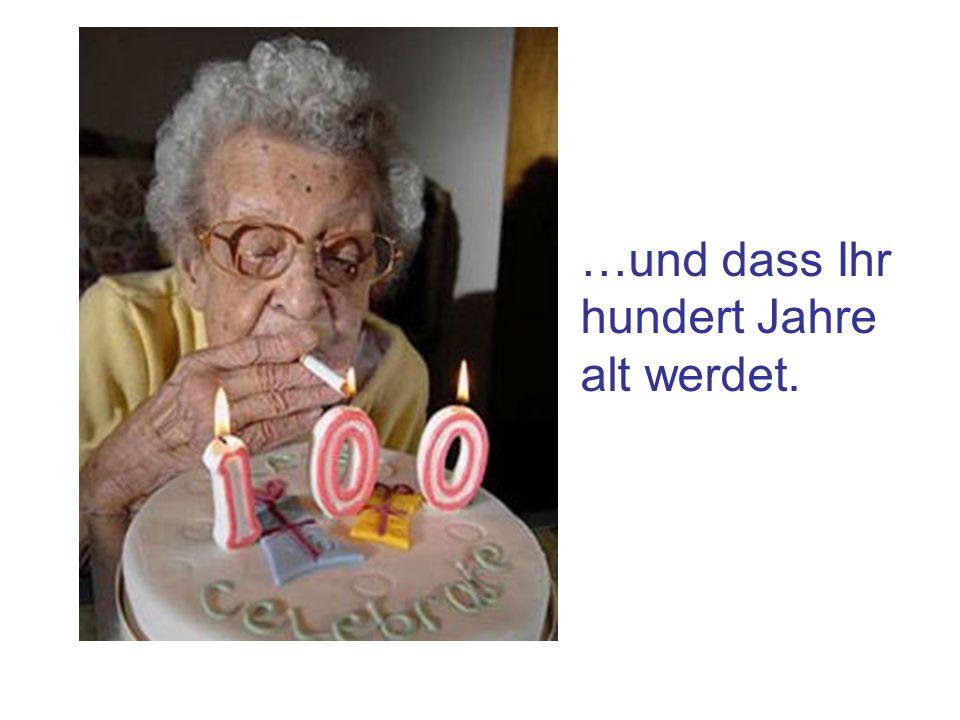 …und dass Ihr hundert Jahre alt werdet.