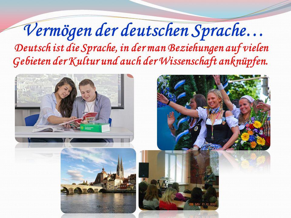 Deutsch ist die Sprache, in der man Beziehungen auf vielen Gebieten der Kultur und auch der Wissenschaft anknüpfen.