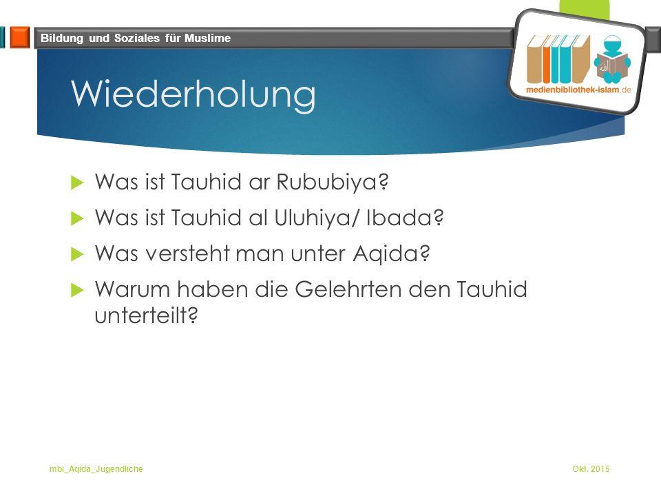 Bildung und Soziales für Muslime Wiederholung  Was ist Tauhid ar Rububiya?  Was ist Tauhid al Uluhiya/ Ibada?  Was versteht man unter Aqida?  Waru