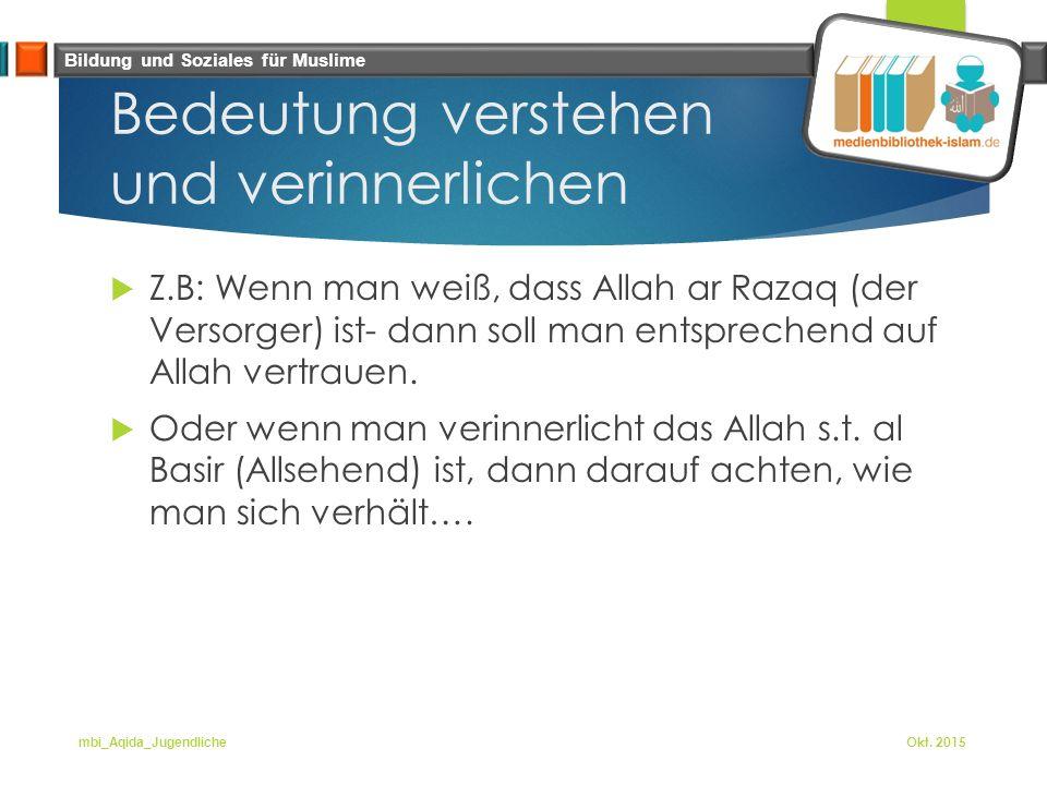 Bildung und Soziales für Muslime Bedeutung verstehen und verinnerlichen  Z.B: Wenn man weiß, dass Allah ar Razaq (der Versorger) ist- dann soll man entsprechend auf Allah vertrauen.
