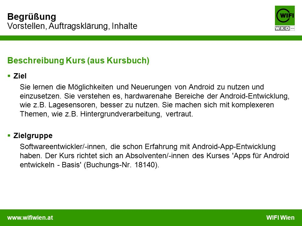 www.wifiwien.atWIFI Wien Begrüßung Vorstellen, Auftragsklärung, Inhalte Beschreibung Kurs (aus Kursbuch)  Ziel Sie lernen die Möglichkeiten und Neuerungen von Android zu nutzen und einzusetzen.