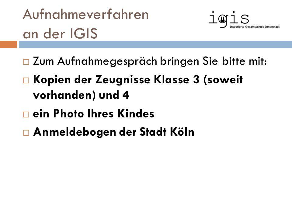 Aufnahmeverfahren an der IGIS  Zum Aufnahmegespräch bringen Sie bitte mit:  Kopien der Zeugnisse Klasse 3 (soweit vorhanden) und 4  ein Photo Ihres Kindes  Anmeldebogen der Stadt Köln