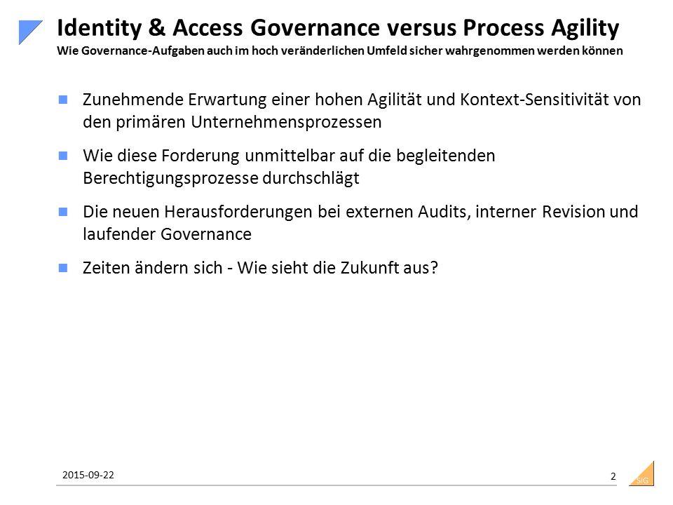 SiG Identity & Access Governance versus Process Agility Wie Governance-Aufgaben auch im hoch veränderlichen Umfeld sicher wahrgenommen werden können Zunehmende Erwartung einer hohen Agilität und Kontext-Sensitivität von den primären Unternehmensprozessen Wie diese Forderung unmittelbar auf die begleitenden Berechtigungsprozesse durchschlägt Die neuen Herausforderungen bei externen Audits, interner Revision und laufender Governance Zeiten ändern sich - Wie sieht die Zukunft aus.