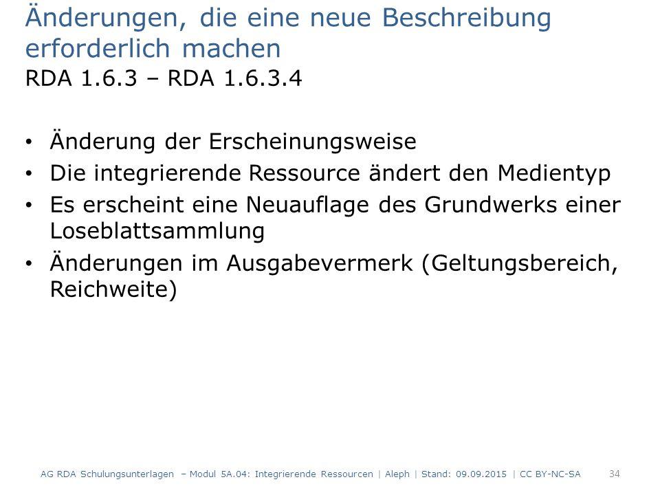 Änderungen, die eine neue Beschreibung erforderlich machen RDA 1.6.3 – RDA 1.6.3.4 Änderung der Erscheinungsweise Die integrierende Ressource ändert den Medientyp Es erscheint eine Neuauflage des Grundwerks einer Loseblattsammlung Änderungen im Ausgabevermerk (Geltungsbereich, Reichweite) AG RDA Schulungsunterlagen – Modul 5A.04: Integrierende Ressourcen | Aleph | Stand: 09.09.2015 | CC BY-NC-SA 34