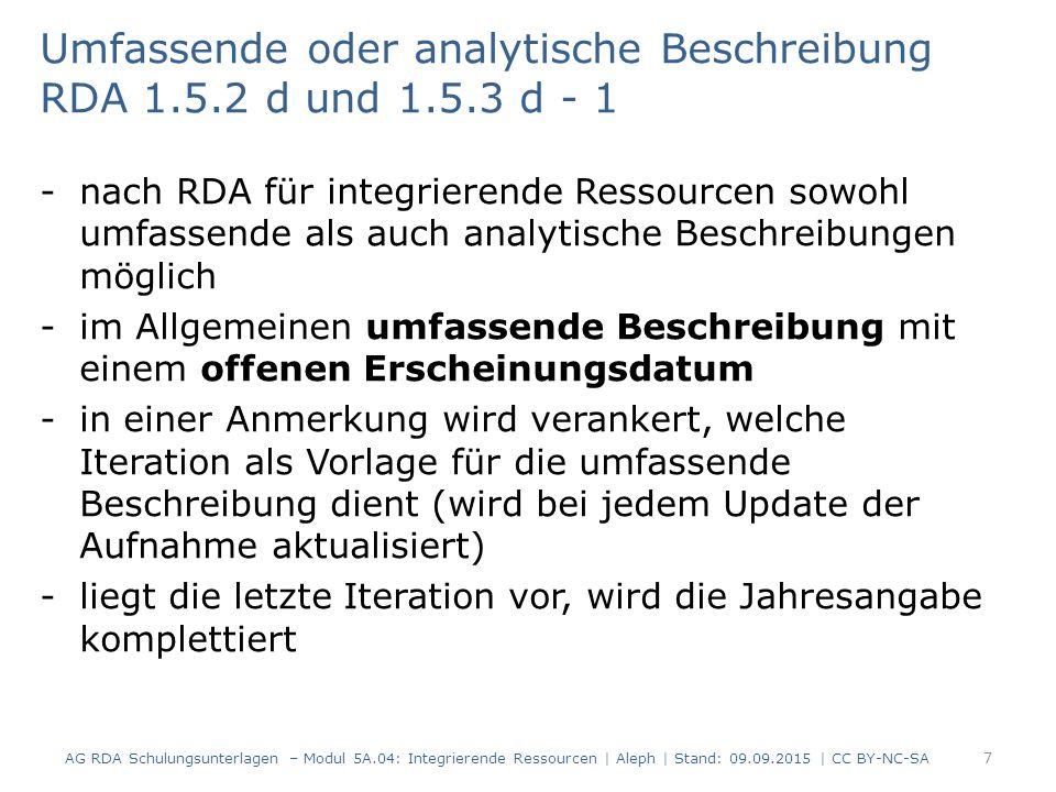 Umfassende oder analytische Beschreibung RDA 1.5.2 d und 1.5.3 d - 1 -nach RDA für integrierende Ressourcen sowohl umfassende als auch analytische Beschreibungen möglich -im Allgemeinen umfassende Beschreibung mit einem offenen Erscheinungsdatum -in einer Anmerkung wird verankert, welche Iteration als Vorlage für die umfassende Beschreibung dient (wird bei jedem Update der Aufnahme aktualisiert) -liegt die letzte Iteration vor, wird die Jahresangabe komplettiert AG RDA Schulungsunterlagen – Modul 5A.04: Integrierende Ressourcen | Aleph | Stand: 09.09.2015 | CC BY-NC-SA 7