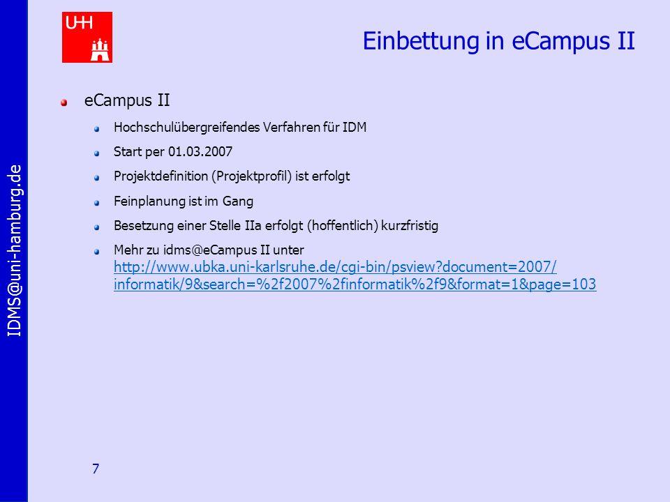 IDMS@uni-hamburg.de 7 Einbettung in eCampus II eCampus II Hochschulübergreifendes Verfahren für IDM Start per 01.03.2007 Projektdefinition (Projektprofil) ist erfolgt Feinplanung ist im Gang Besetzung einer Stelle IIa erfolgt (hoffentlich) kurzfristig Mehr zu idms@eCampus II unter http://www.ubka.uni-karlsruhe.de/cgi-bin/psview document=2007/ informatik/9&search=%2f2007%2finformatik%2f9&format=1&page=103
