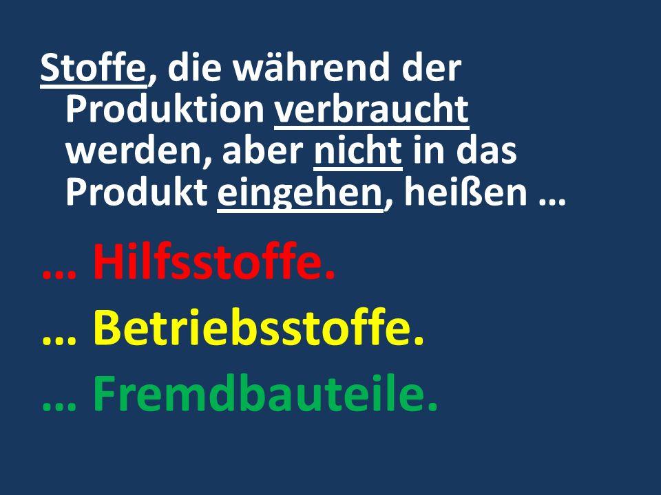 Stoffe, die während der Produktion verbraucht werden, aber nicht in das Produkt eingehen, heißen … … Hilfsstoffe. … Betriebsstoffe. … Fremdbauteile.