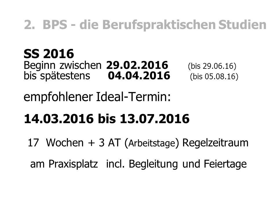 2. BPS - die Berufspraktischen Studien SS 2016 Beginn zwischen 29.02.2016 (bis 29.06.16) bis spätestens 04.04.2016 (bis 05.08.16) empfohlener Ideal-Te