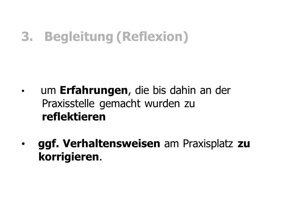 3. Begleitung (Reflexion) um Erfahrungen, die bis dahin an der Praxisstelle gemacht wurden zu reflektieren ggf. Verhaltensweisen am Praxisplatz zu kor