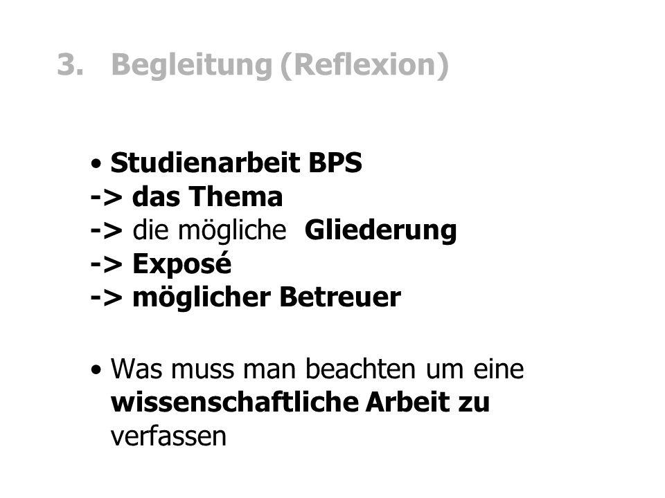 3. Begleitung (Reflexion) Studienarbeit BPS -> das Thema -> die mögliche Gliederung -> Exposé -> möglicher Betreuer Was muss man beachten um eine wiss