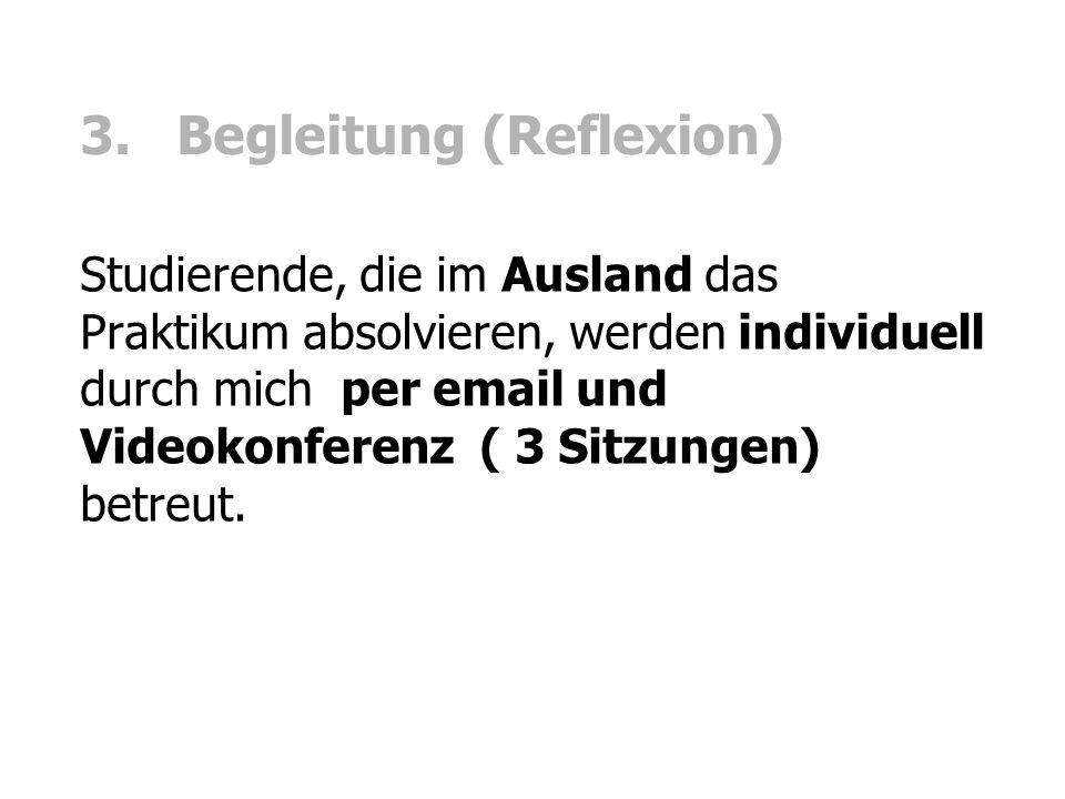 3. Begleitung (Reflexion) Studierende, die im Ausland das Praktikum absolvieren, werden individuell durch mich per email und Videokonferenz ( 3 Sitzun