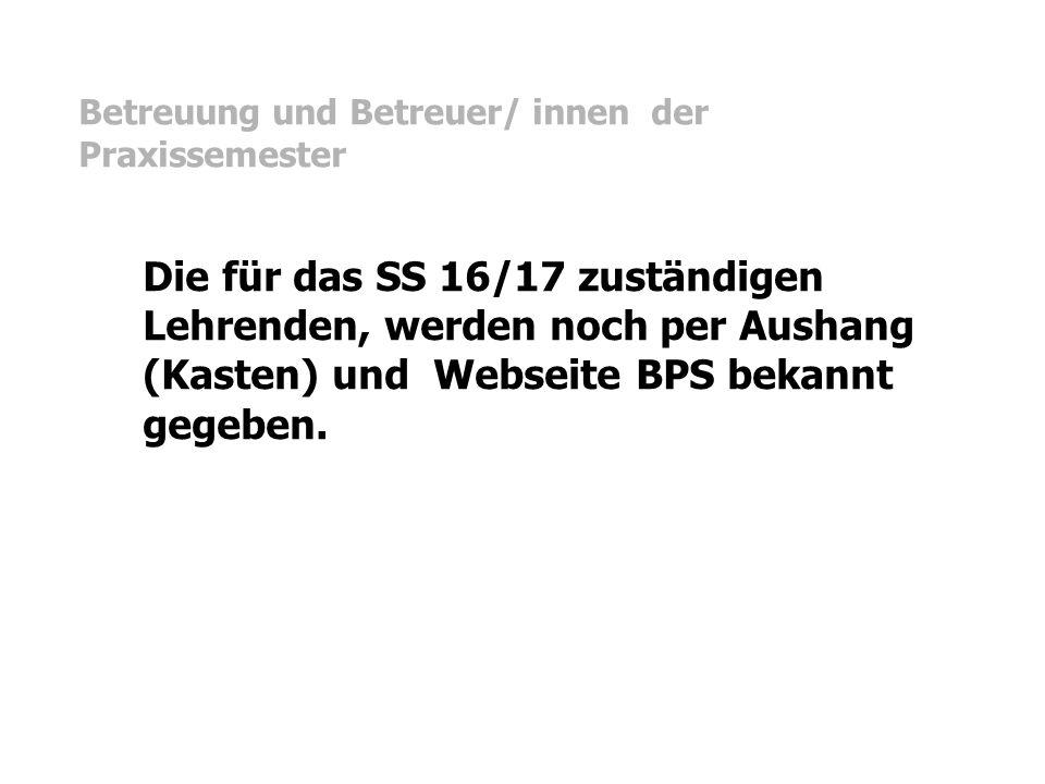 Betreuung und Betreuer/ innen der Praxissemester Die für das SS 16/17 zuständigen Lehrenden, werden noch per Aushang (Kasten) und Webseite BPS bekannt gegeben.