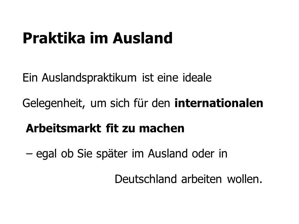 Praktika im Ausland Ein Auslandspraktikum ist eine ideale Gelegenheit, um sich für den internationalen Arbeitsmarkt fit zu machen – egal ob Sie später im Ausland oder in Deutschland arbeiten wollen.
