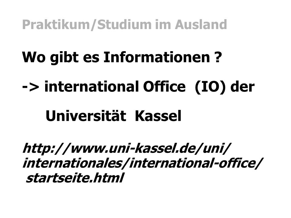 Praktikum/Studium im Ausland Wo gibt es Informationen ? -> international Office (IO) der Universität Kassel http://www.uni-kassel.de/uni/ internationa