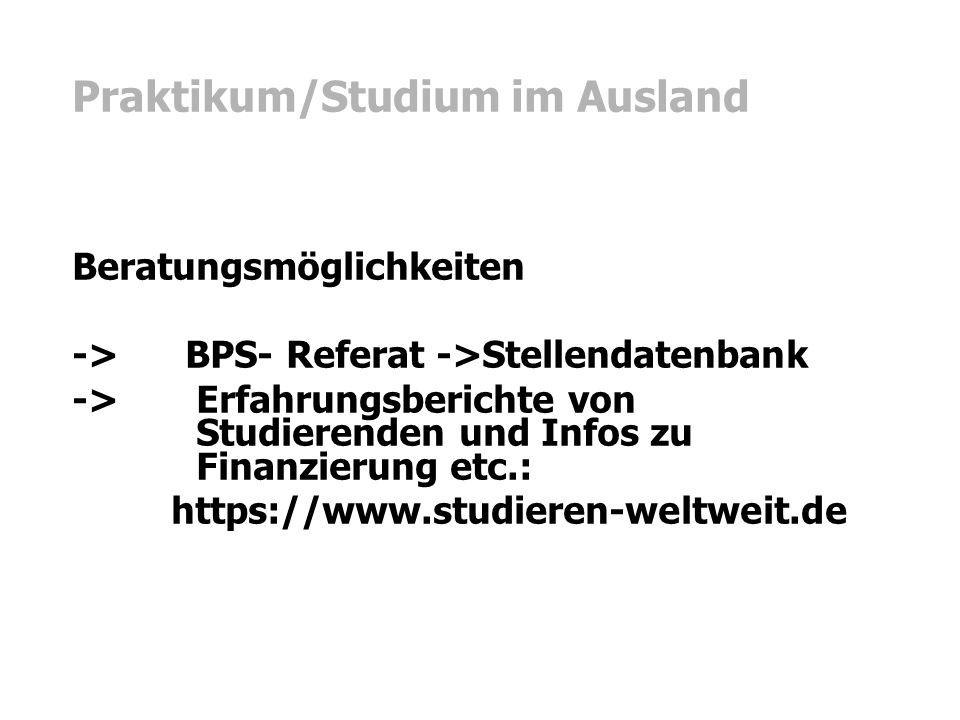 Praktikum/Studium im Ausland Beratungsmöglichkeiten -> BPS- Referat ->Stellendatenbank -> Erfahrungsberichte von Studierenden und Infos zu Finanzierung etc.: https://www.studieren-weltweit.de