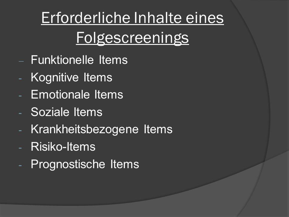 Erforderliche Inhalte eines Folgescreenings  Funktionelle Items - Kognitive Items - Emotionale Items - Soziale Items - Krankheitsbezogene Items - Risiko-Items - Prognostische Items