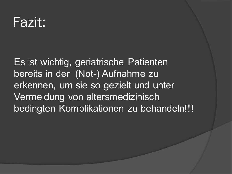 Fazit: Es ist wichtig, geriatrische Patienten bereits in der (Not-) Aufnahme zu erkennen, um sie so gezielt und unter Vermeidung von altersmedizinisch bedingten Komplikationen zu behandeln!!!