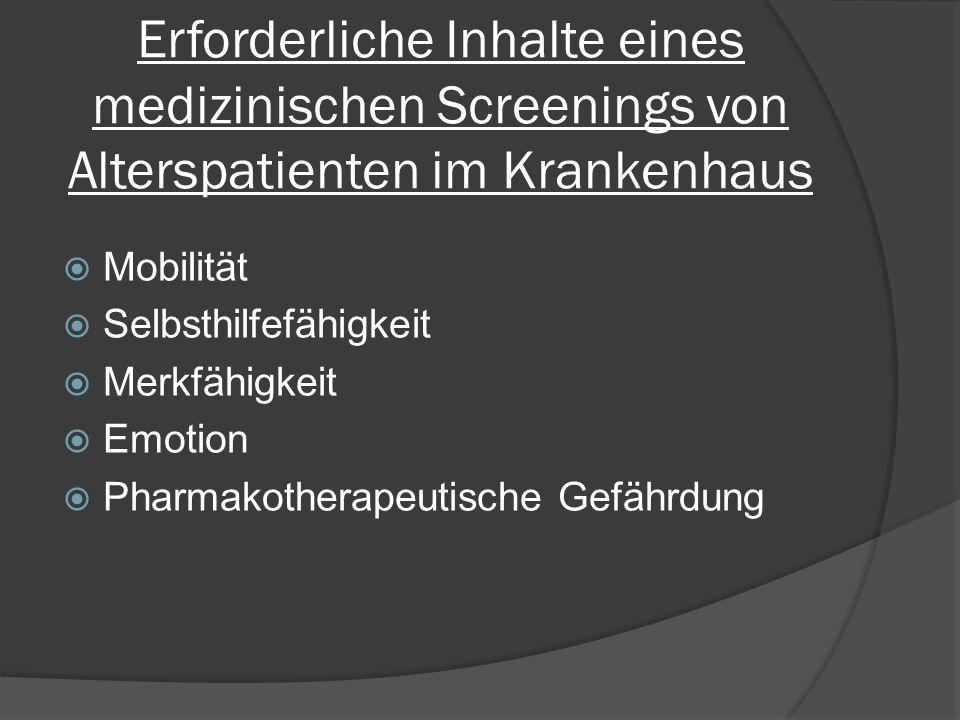 Erforderliche Inhalte eines medizinischen Screenings von Alterspatienten im Krankenhaus  Mobilität  Selbsthilfefähigkeit  Merkfähigkeit  Emotion  Pharmakotherapeutische Gefährdung