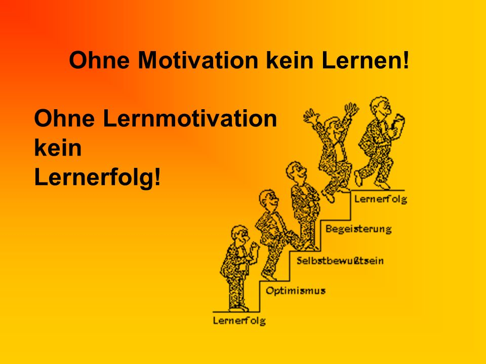 Ohne Motivation kein Lernen! Ohne Lernmotivation kein Lernerfolg!
