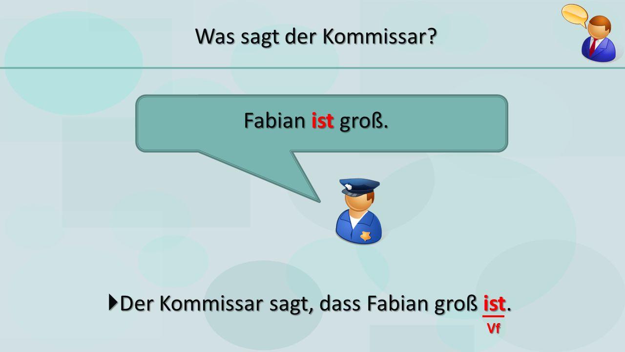  Der Kommissar sagt, dass Fabian groß ist. Fabian ist groß. Vf Was sagt der Kommissar