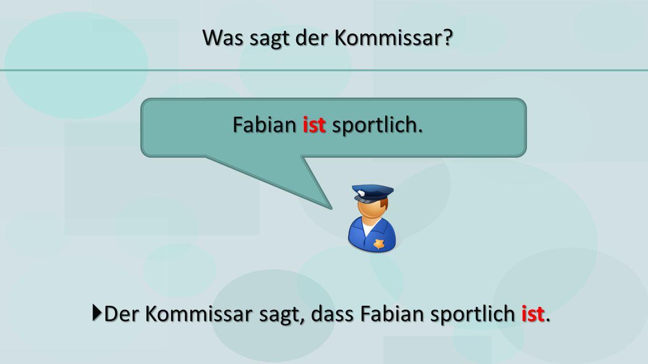  Der Kommissar sagt, dass Fabian sportlich ist. Fabian ist sportlich. Was sagt der Kommissar