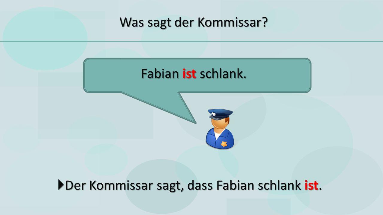  Der Kommissar sagt, dass Fabian schlank ist. Fabian ist schlank. Was sagt der Kommissar