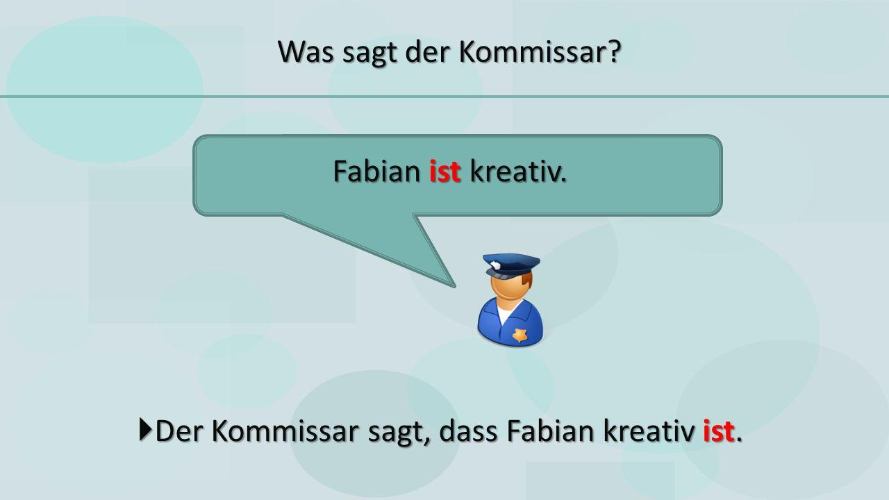  Der Kommissar sagt, dass Fabian kreativ ist. Fabian ist kreativ. Was sagt der Kommissar
