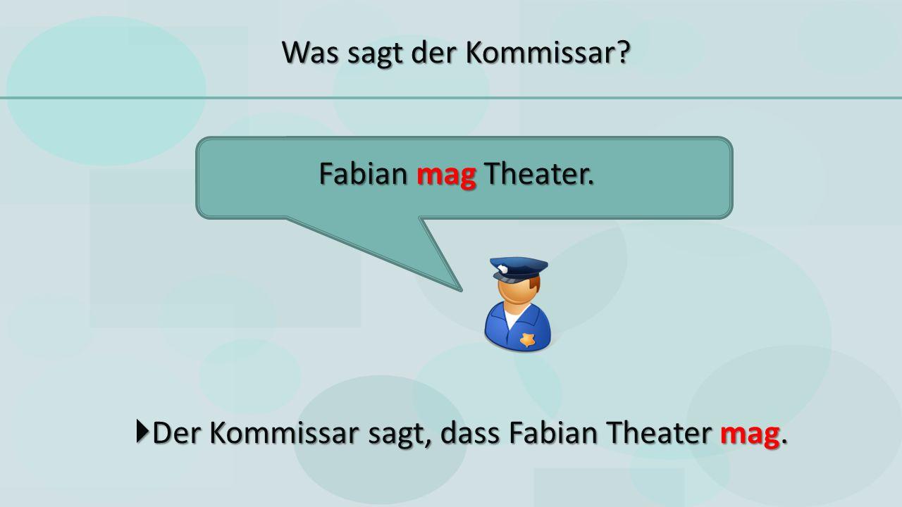  Der Kommissar sagt, dass Fabian Theater mag. Fabian mag Theater. Was sagt der Kommissar