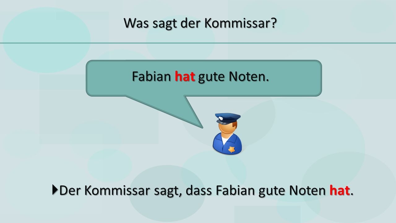  Der Kommissar sagt, dass Fabian gute Noten hat. Fabian hat gute Noten. Was sagt der Kommissar