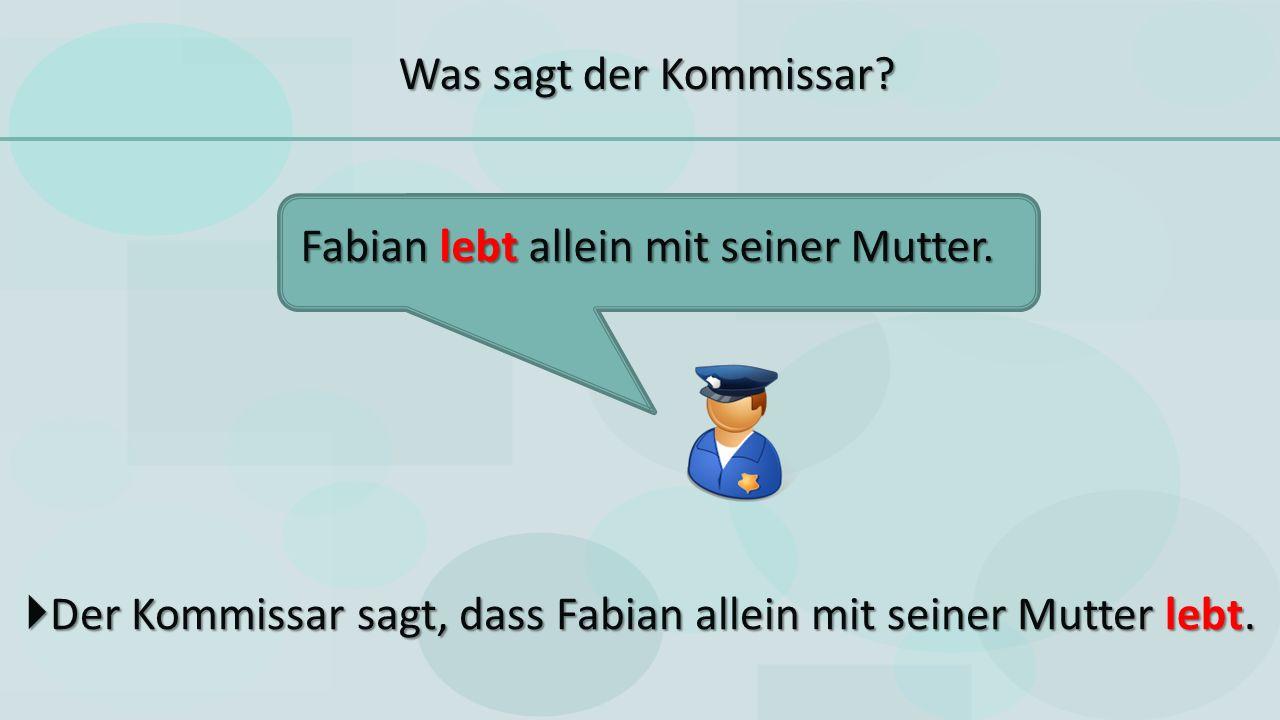  Der Kommissar sagt, dass Fabian allein mit seiner Mutter lebt.