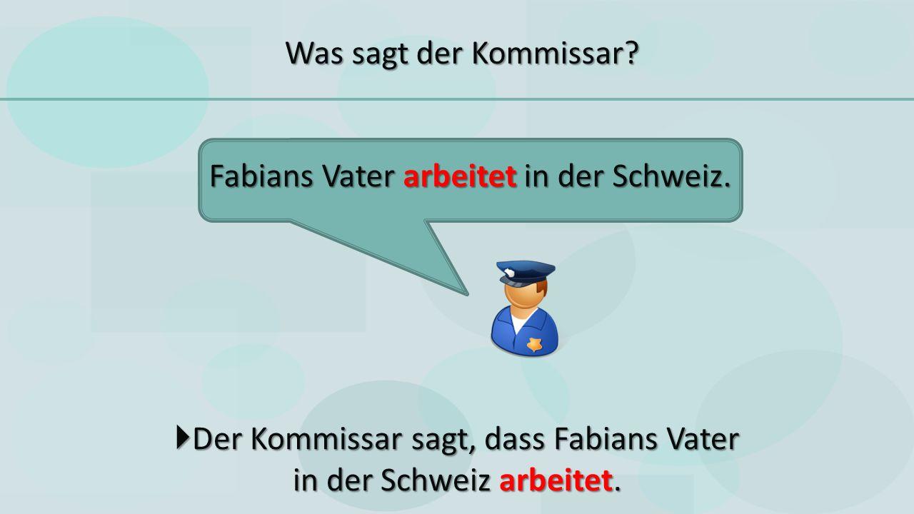  Der Kommissar sagt, dass Fabians Vater in der Schweiz arbeitet.