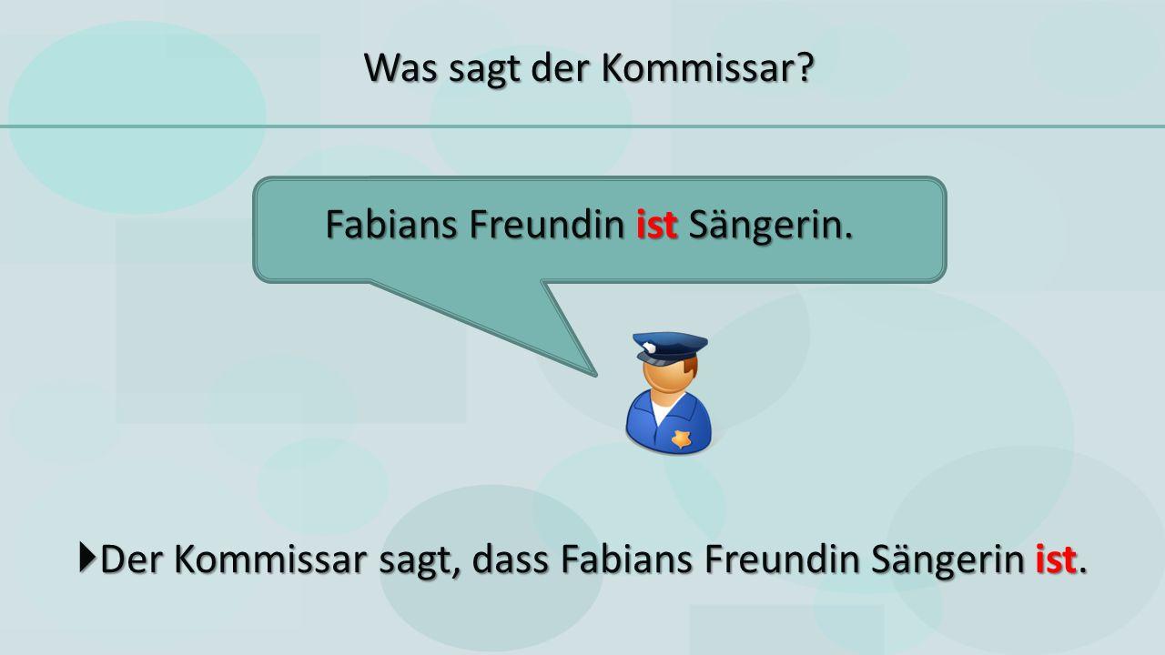  Der Kommissar sagt, dass Fabians Freundin Sängerin ist.