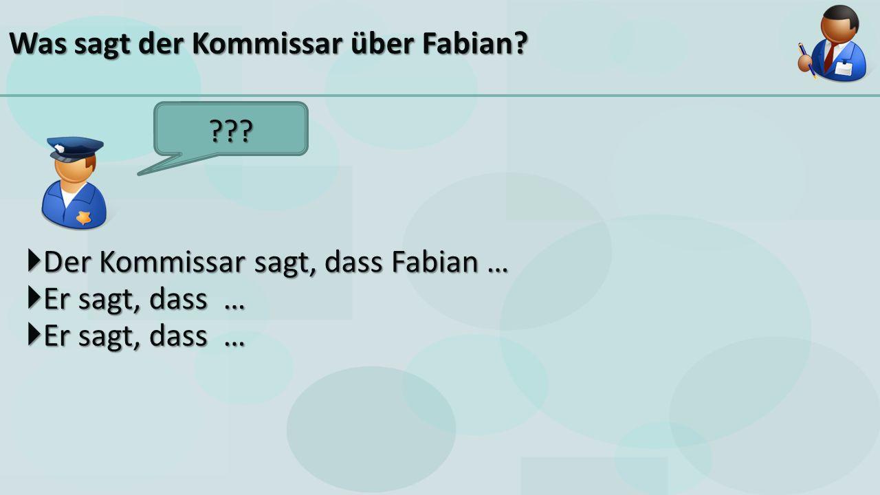  Der Kommissar sagt, dass Fabian … Was sagt der Kommissar über Fabian  Er sagt, dass …