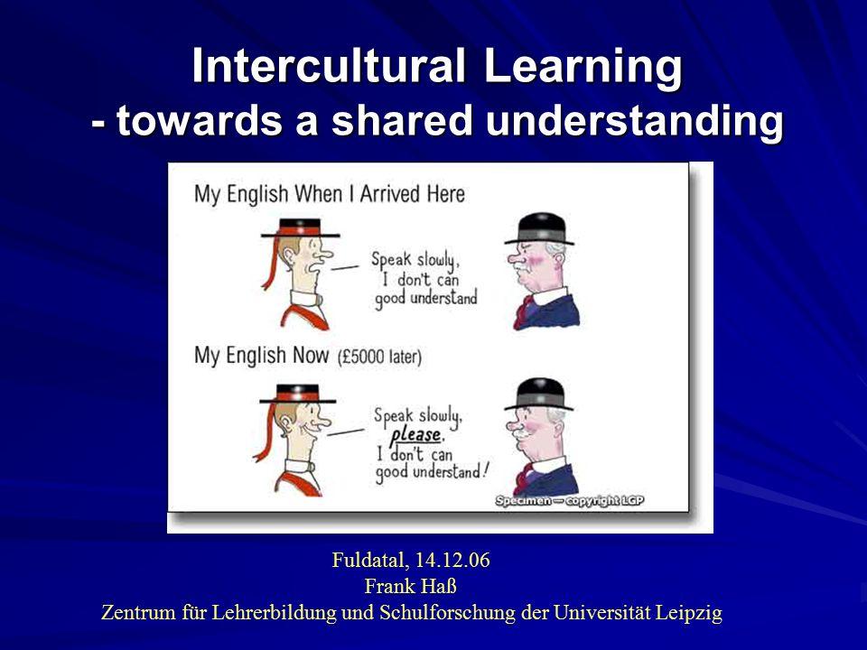 Intercultural Learning - towards a shared understanding Fuldatal, 14.12.06 Frank Haß Zentrum für Lehrerbildung und Schulforschung der Universität Leip