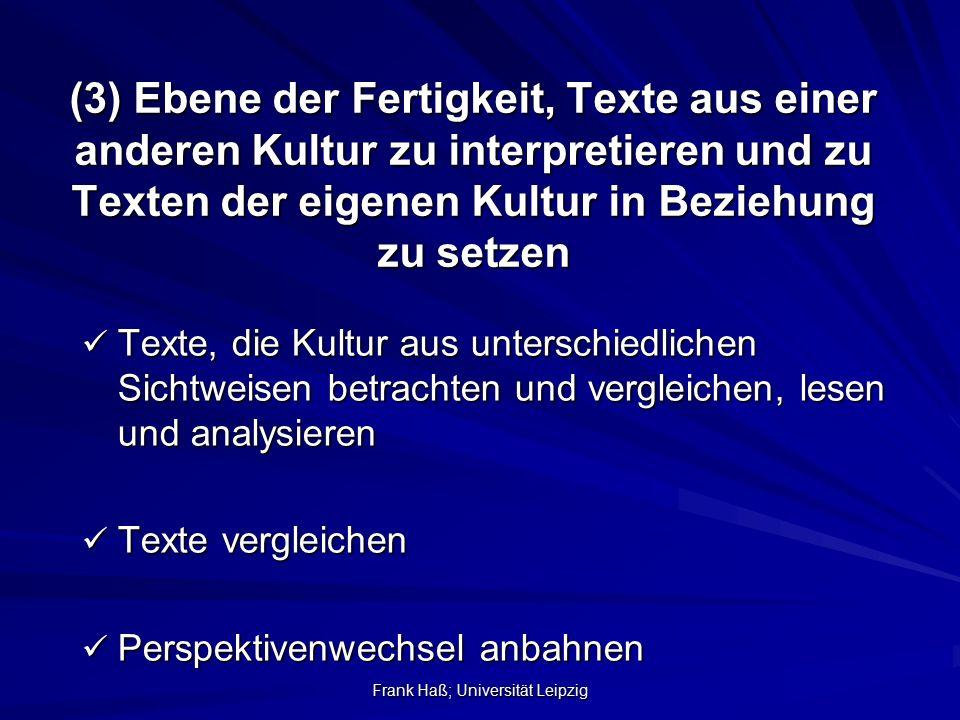 Frank Haß; Universität Leipzig (3) Ebene der Fertigkeit, Texte aus einer anderen Kultur zu interpretieren und zu Texten der eigenen Kultur in Beziehun
