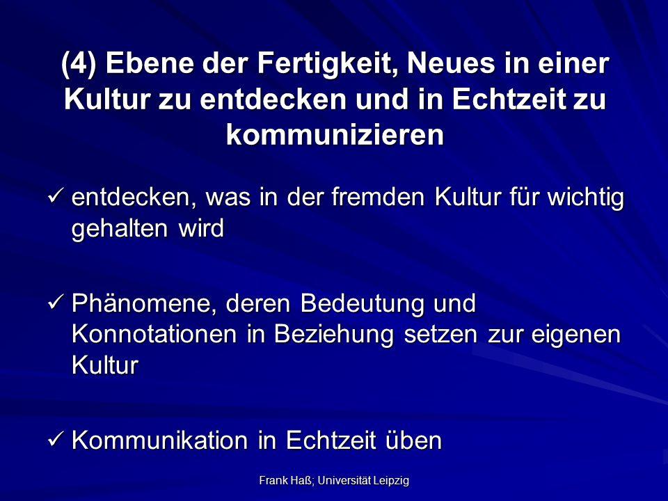 Frank Haß; Universität Leipzig (4) Ebene der Fertigkeit, Neues in einer Kultur zu entdecken und in Echtzeit zu kommunizieren entdecken, was in der fre