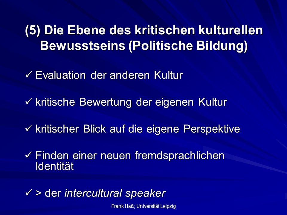 Frank Haß; Universität Leipzig (5) Die Ebene des kritischen kulturellen Bewusstseins (Politische Bildung) Evaluation der anderen Kultur Evaluation der