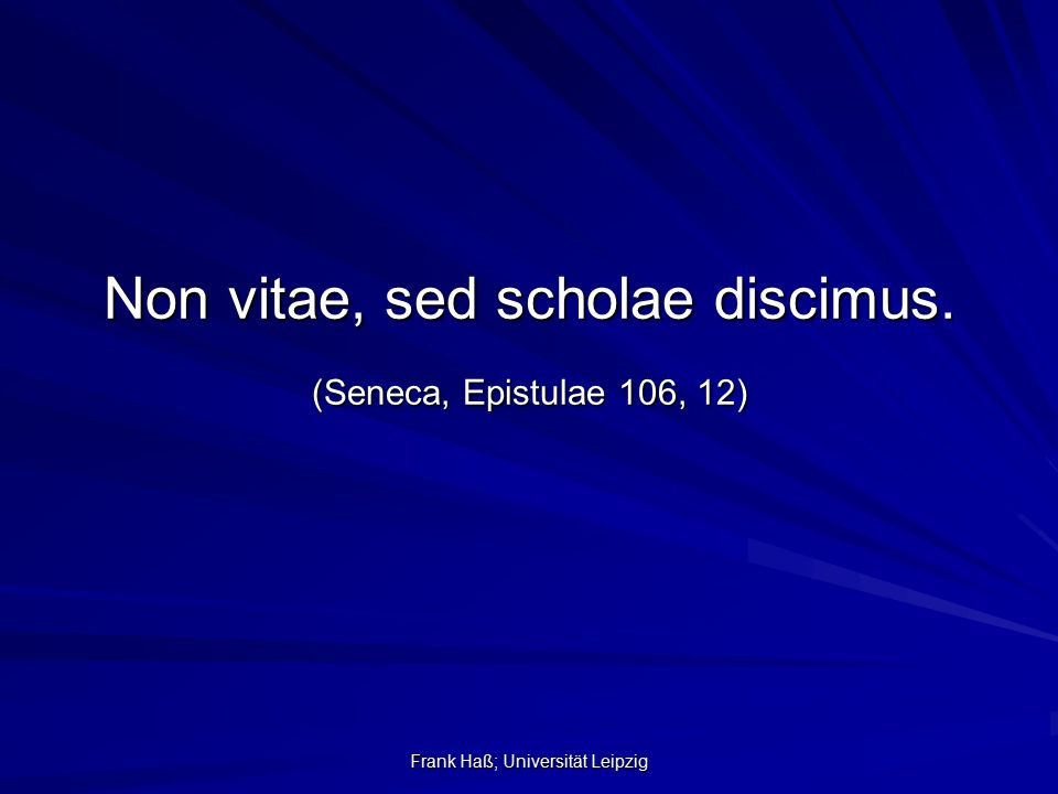 Frank Haß; Universität Leipzig Non vitae, sed scholae discimus. (Seneca, Epistulae 106, 12)