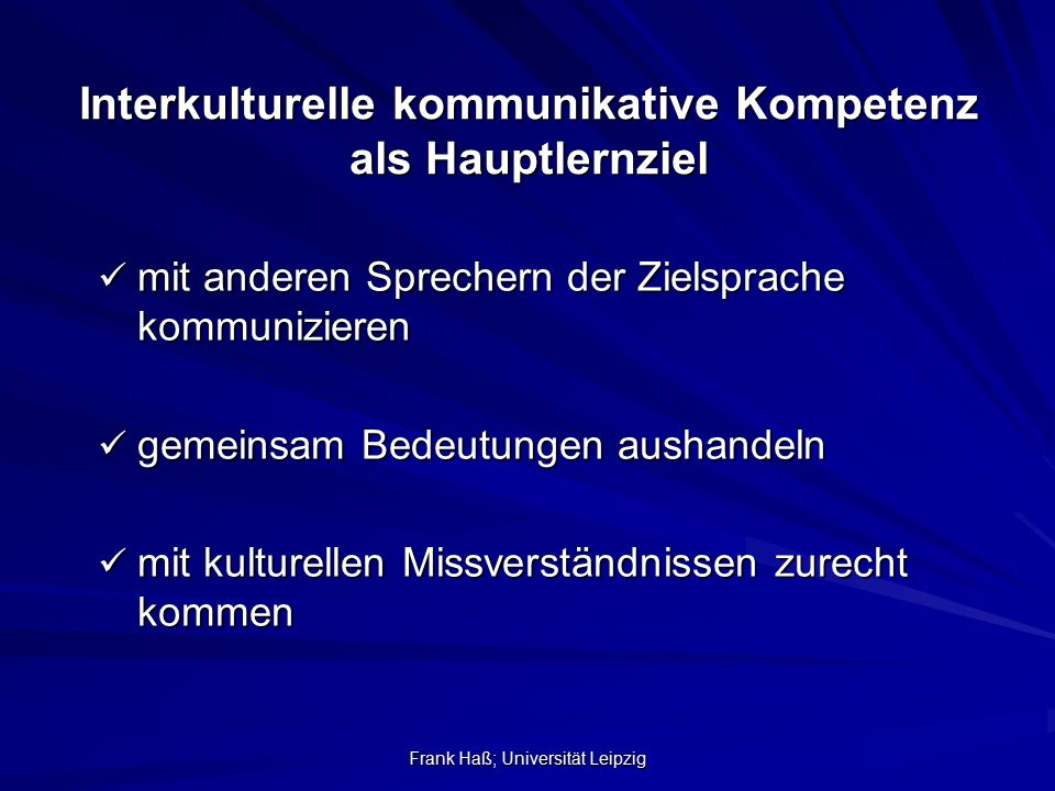 Frank Haß; Universität Leipzig Interkulturelle kommunikative Kompetenz als Hauptlernziel mit anderen Sprechern der Zielsprache kommunizieren mit ander