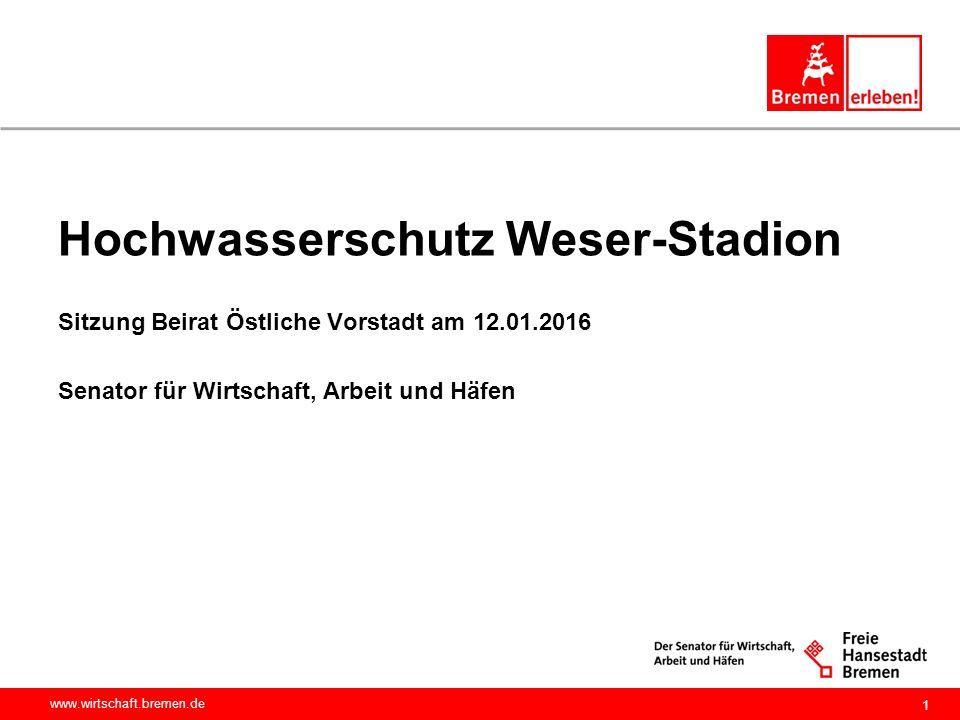 www.wirtschaft.bremen.de Hochwasserschutz Weser-Stadion Sitzung Beirat Östliche Vorstadt am 12.01.2016 Senator für Wirtschaft, Arbeit und Häfen 1