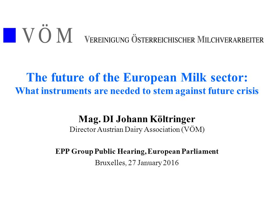 The future of the European Milk sector: What instruments are needed to stem against future crisis Mag. DI Johann Költringer Director Austrian Dairy As