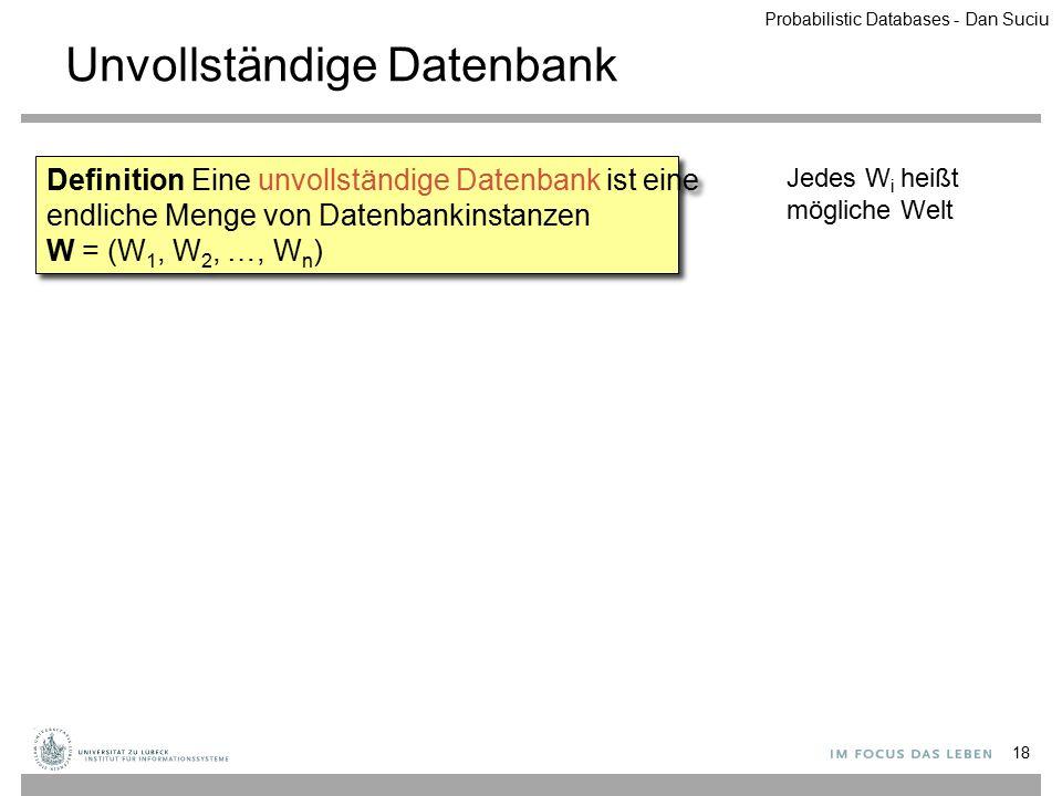 Unvollständige Datenbank 18 Definition Eine unvollständige Datenbank ist eine endliche Menge von Datenbankinstanzen W = (W 1, W 2, …, W n ) Jedes W i