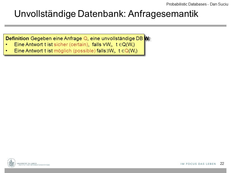 Unvollständige Datenbank: Anfragesemantik 22 Definition Gegeben eine Anfrage Q, eine unvollständige DB W: Eine Antwort t ist sicher (certain), falls ∀